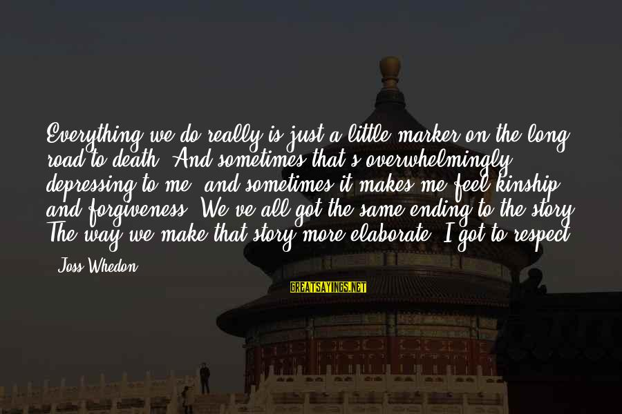 Road And Life Sayings By Joss Whedon: Everything we do really is just a little marker on the long road to death.