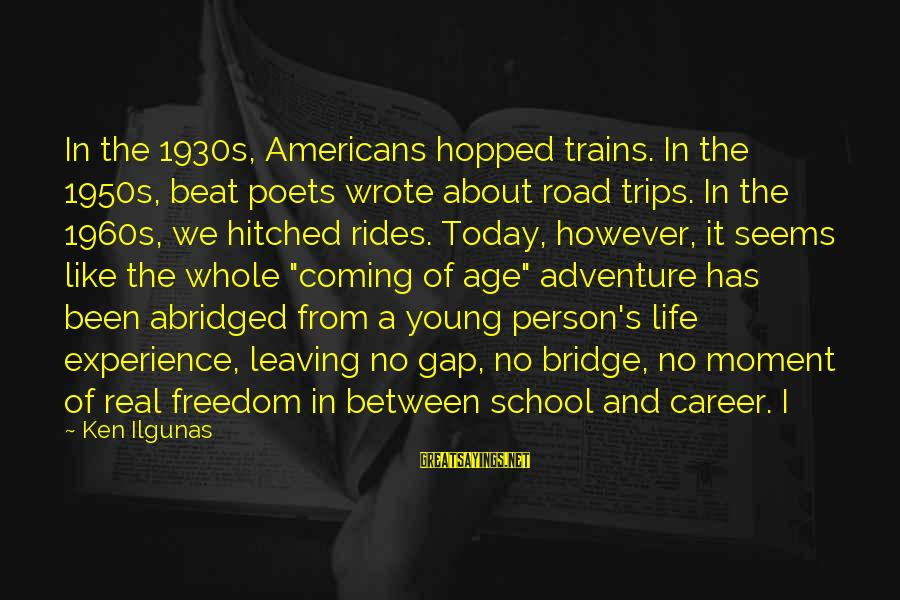 Road And Life Sayings By Ken Ilgunas: In the 1930s, Americans hopped trains. In the 1950s, beat poets wrote about road trips.