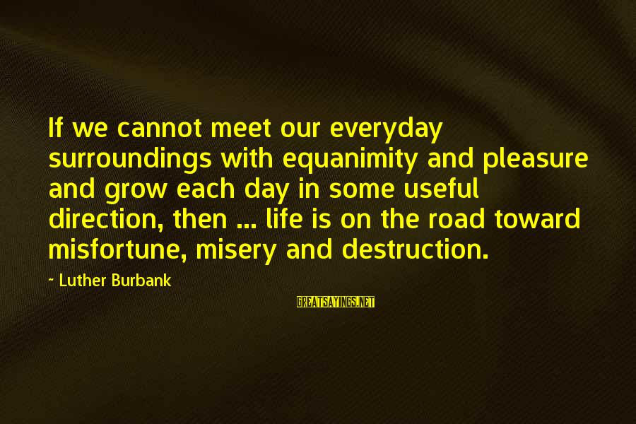 Road And Life Sayings By Luther Burbank: If we cannot meet our everyday surroundings with equanimity and pleasure and grow each day