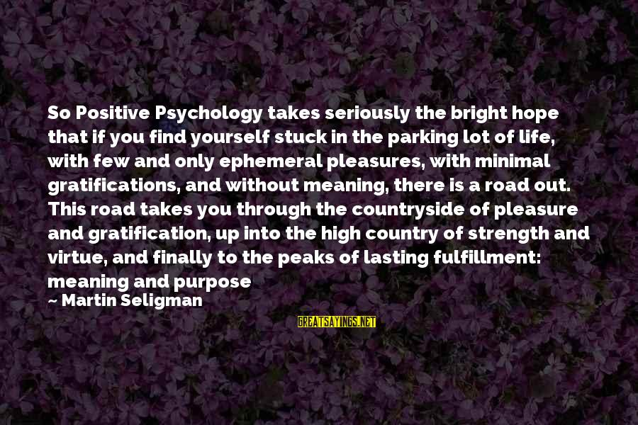 Road And Life Sayings By Martin Seligman: So Positive Psychology takes seriously the bright hope that if you find yourself stuck in