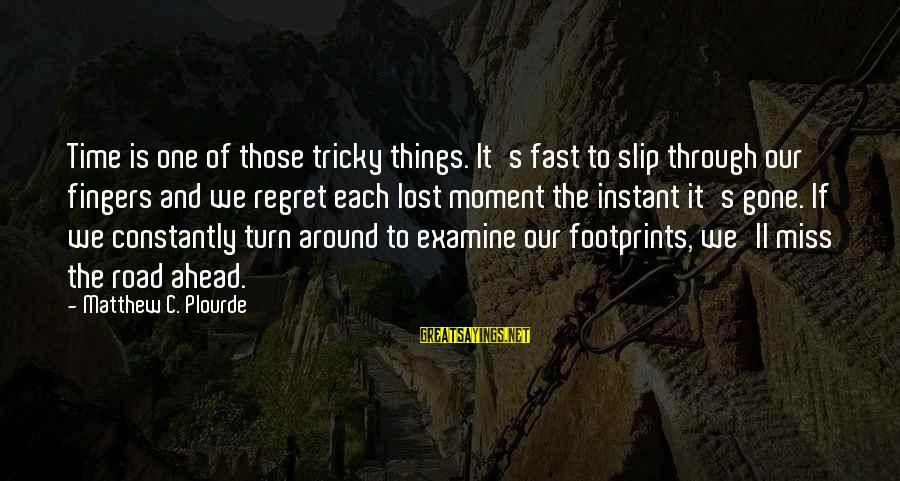 Road And Life Sayings By Matthew C. Plourde: Time is one of those tricky things. It's fast to slip through our fingers and