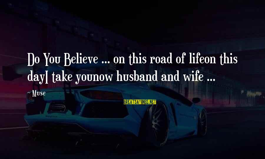 Road And Life Sayings By Muse: Do You Believe ... on this road of lifeon this dayI take younow husband and