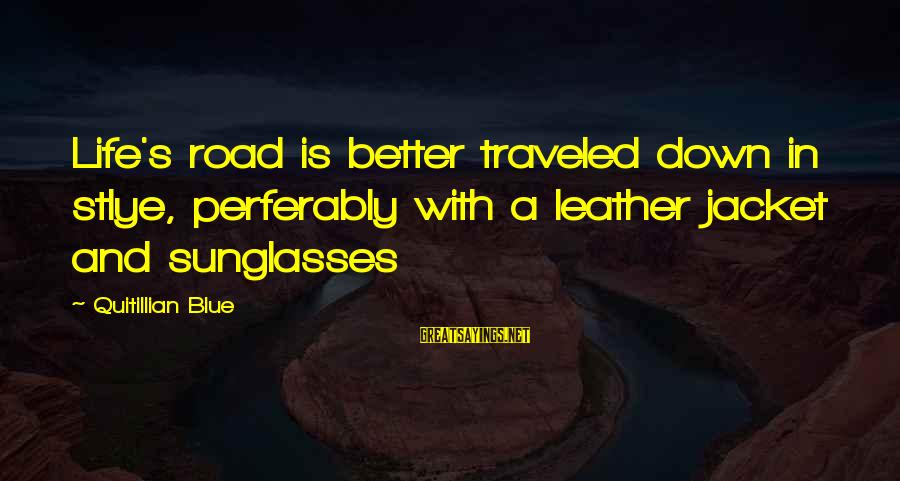 Road And Life Sayings By Quitillian Blue: Life's road is better traveled down in stlye, perferably with a leather jacket and sunglasses