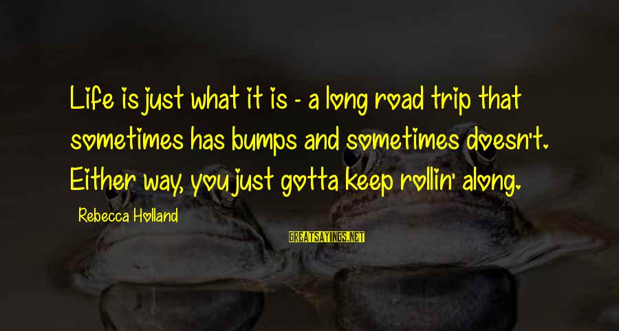 Road And Life Sayings By Rebecca Holland: Life is just what it is - a long road trip that sometimes has bumps