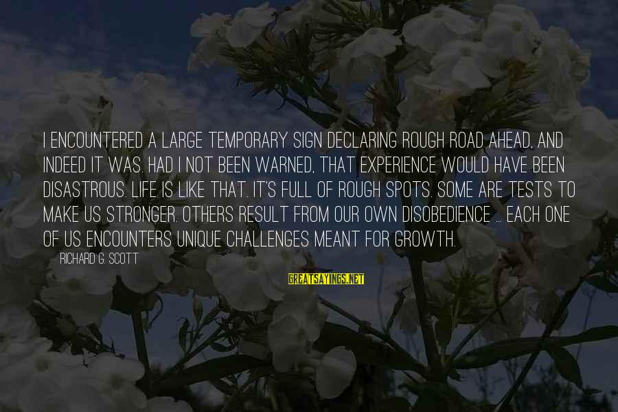 Road And Life Sayings By Richard G. Scott: I encountered a large temporary sign declaring Rough Road Ahead, and indeed it was. Had