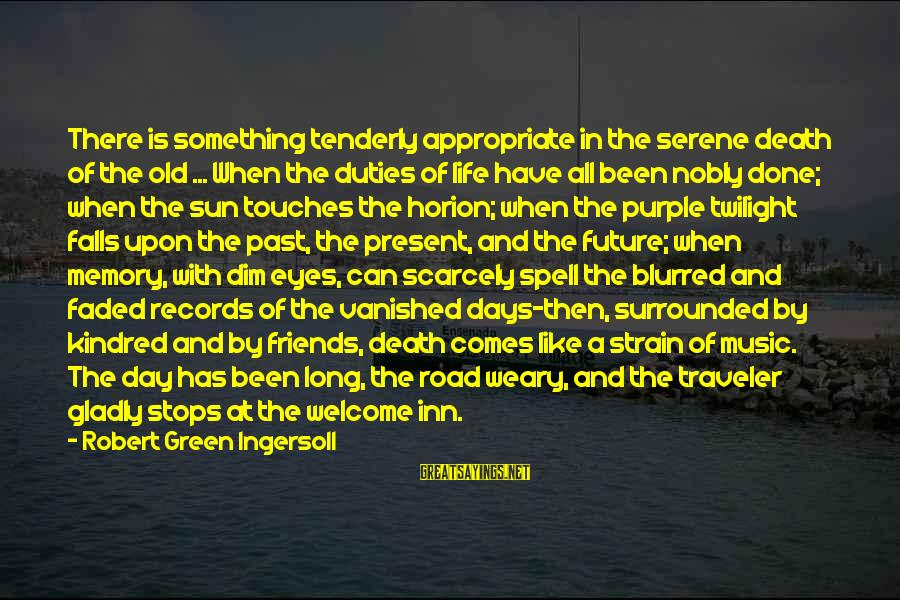 Road And Life Sayings By Robert Green Ingersoll: There is something tenderly appropriate in the serene death of the old ... When the