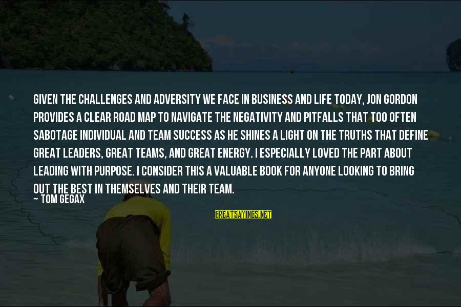 Road And Life Sayings By Tom Gegax: Given the challenges and adversity we face in business and life today, Jon Gordon provides