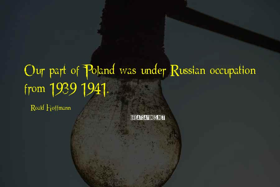 Roald Hoffmann Sayings: Our part of Poland was under Russian occupation from 1939-1941.