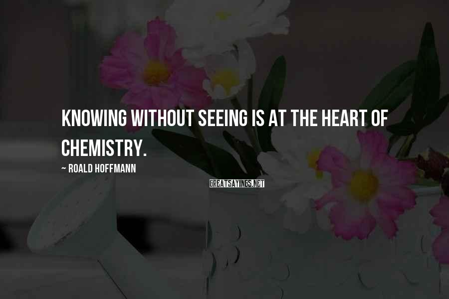 Roald Hoffmann Sayings: Knowing without seeing is at the heart of chemistry.