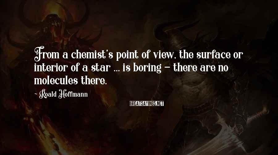 Roald Hoffmann Sayings: From a chemist's point of view, the surface or interior of a star ... is