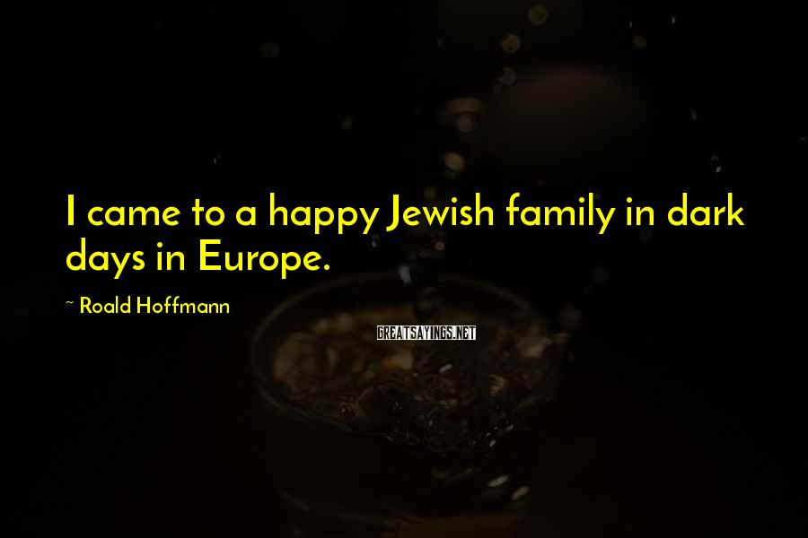 Roald Hoffmann Sayings: I came to a happy Jewish family in dark days in Europe.