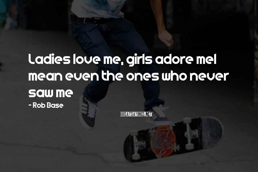 Rob Base Sayings: Ladies love me, girls adore meI mean even the ones who never saw me
