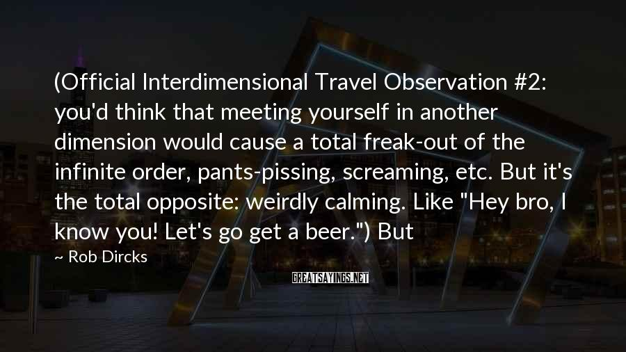 Rob Dircks Sayings: (Official Interdimensional Travel Observation #2: you'd think that meeting yourself in another dimension would cause
