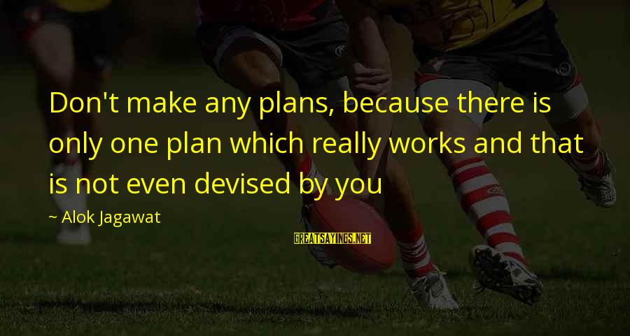 Rob Janoff Sayings By Alok Jagawat: Don't make any plans, because there is only one plan which really works and that