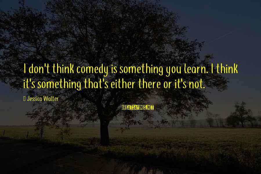 Rob Janoff Sayings By Jessica Walter: I don't think comedy is something you learn. I think it's something that's either there