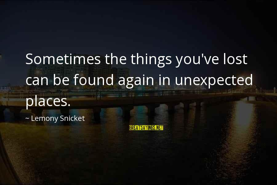 Rob Janoff Sayings By Lemony Snicket: Sometimes the things you've lost can be found again in unexpected places.