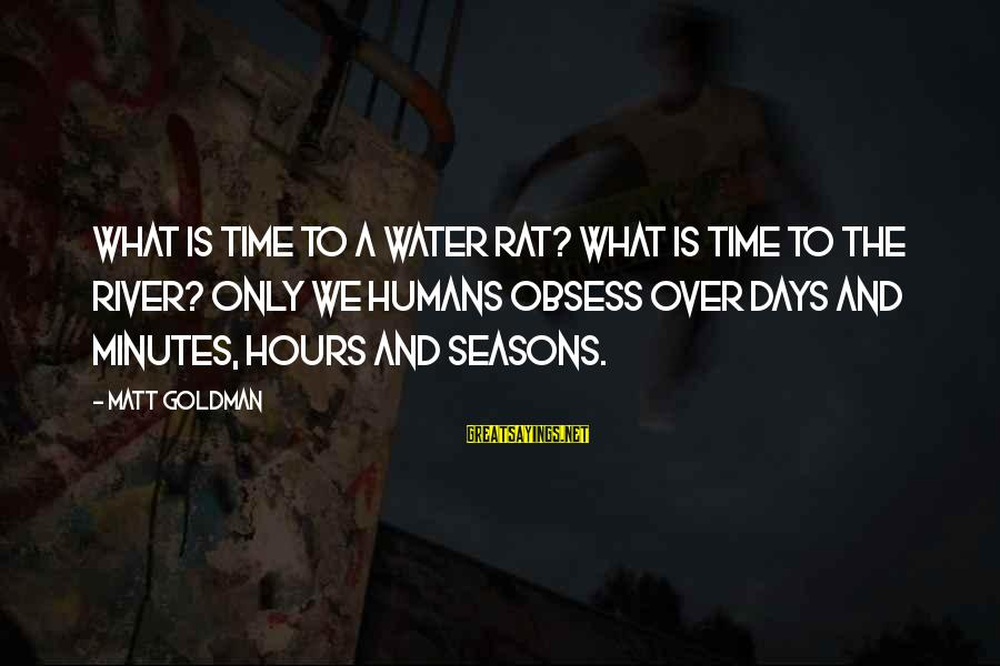 Rob Janoff Sayings By Matt Goldman: What is time to a water rat? What is time to the river? Only we