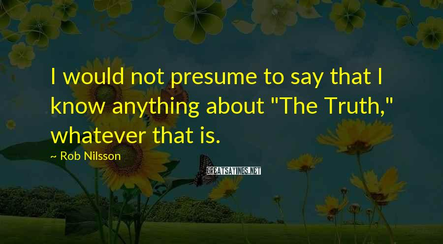 "Rob Nilsson Sayings: I would not presume to say that I know anything about ""The Truth,"" whatever that"