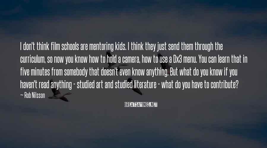 Rob Nilsson Sayings: I don't think film schools are mentoring kids. I think they just send them through