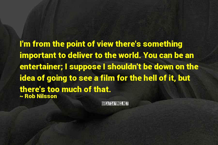 Rob Nilsson Sayings: I'm from the point of view there's something important to deliver to the world. You