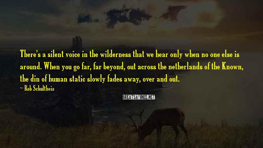 Rob Schultheis Sayings: There's a silent voice in the wilderness that we hear only when no one else