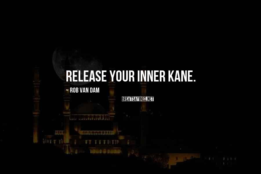Rob Van Dam Sayings: Release your inner Kane.