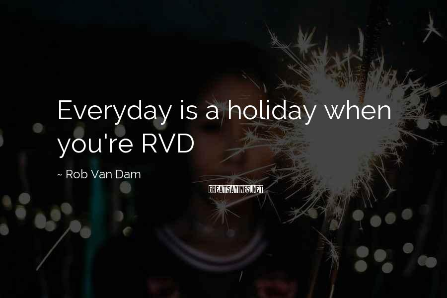 Rob Van Dam Sayings: Everyday is a holiday when you're RVD