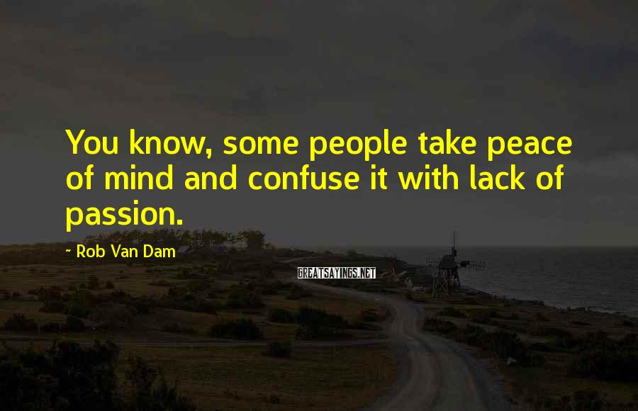 Rob Van Dam Sayings: You know, some people take peace of mind and confuse it with lack of passion.
