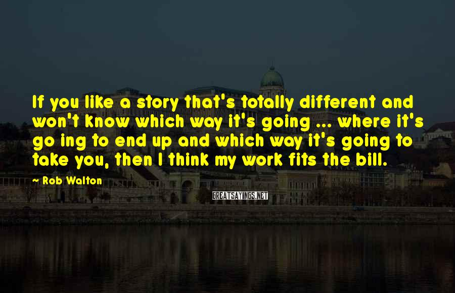 Rob Walton Sayings: If you like a story that's totally different and won't know which way it's going