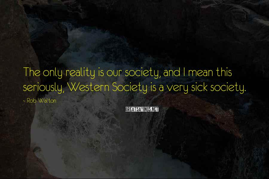 Rob Walton Sayings: The only reality is our society, and I mean this seriously, Western Society is a
