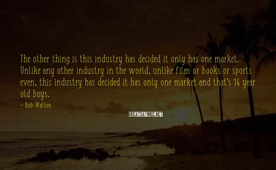 Rob Walton Sayings: The other thing is this industry has decided it only has one market. Unlike any