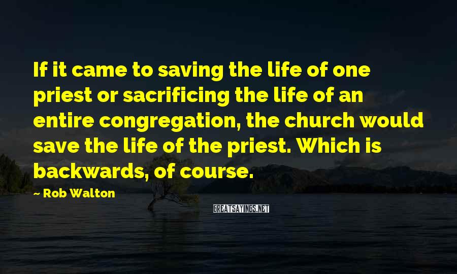 Rob Walton Sayings: If it came to saving the life of one priest or sacrificing the life of