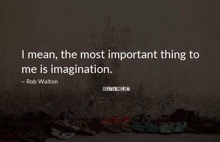Rob Walton Sayings: I mean, the most important thing to me is imagination.