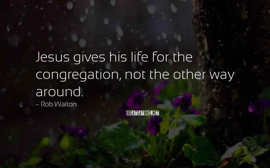Rob Walton Sayings: Jesus gives his life for the congregation, not the other way around.