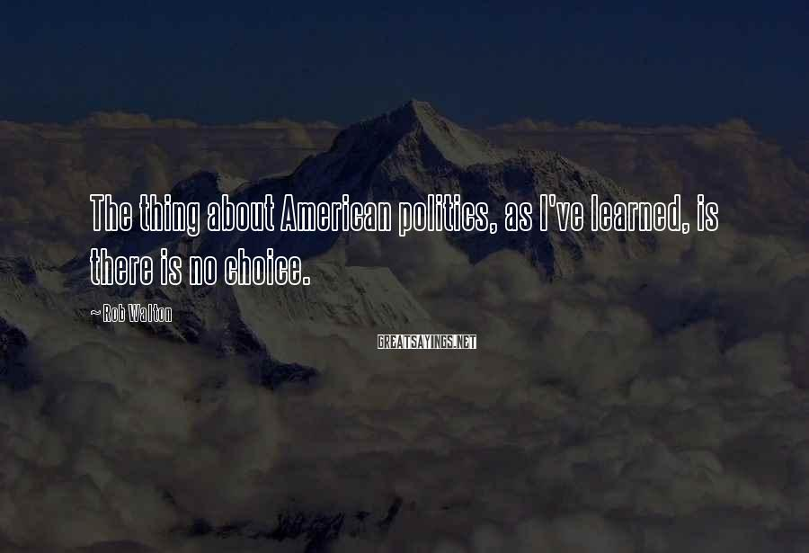 Rob Walton Sayings: The thing about American politics, as I've learned, is there is no choice.