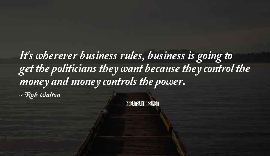 Rob Walton Sayings: It's wherever business rules, business is going to get the politicians they want because they