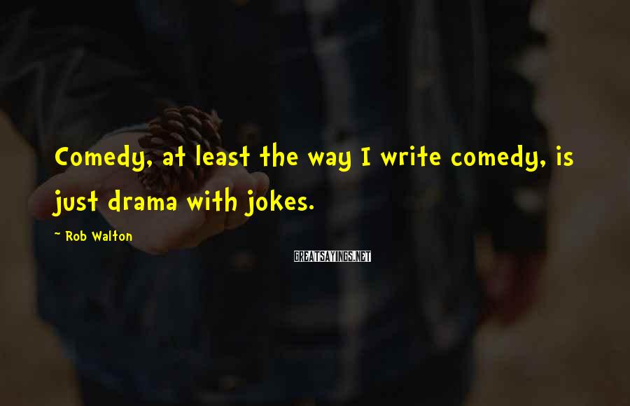 Rob Walton Sayings: Comedy, at least the way I write comedy, is just drama with jokes.