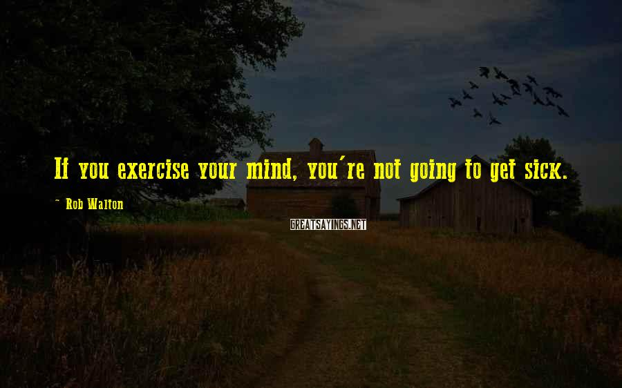 Rob Walton Sayings: If you exercise your mind, you're not going to get sick.
