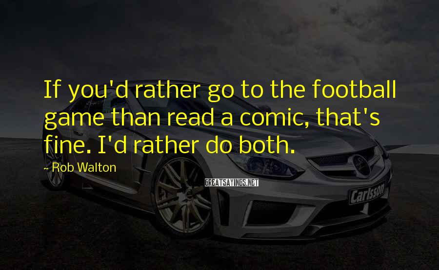 Rob Walton Sayings: If you'd rather go to the football game than read a comic, that's fine. I'd