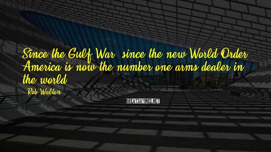 Rob Walton Sayings: Since the Gulf War, since the new World Order, America is now the number one