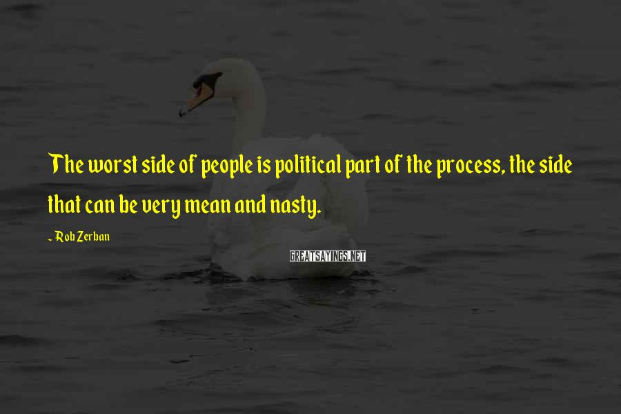 Rob Zerban Sayings: The worst side of people is political part of the process, the side that can
