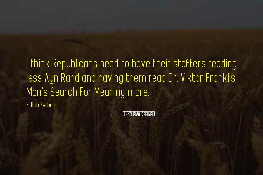 Rob Zerban Sayings: I think Republicans need to have their staffers reading less Ayn Rand and having them