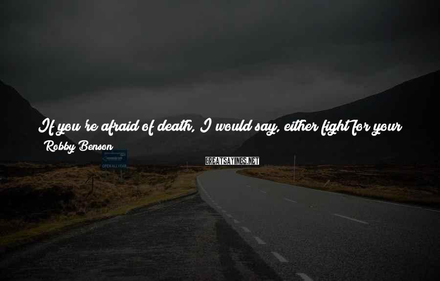 Robby Benson Sayings: If you're afraid of death, I would say, either fight for your life or come