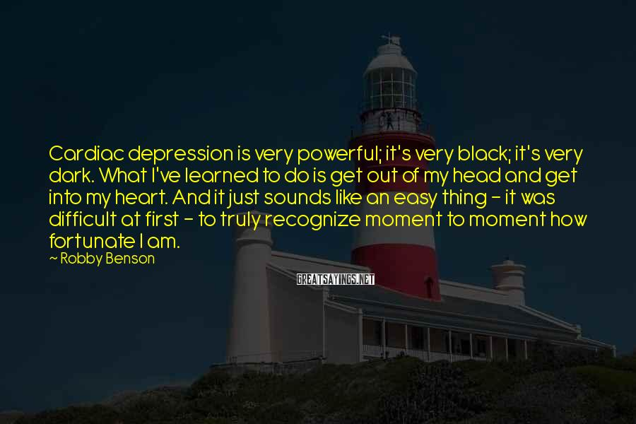 Robby Benson Sayings: Cardiac depression is very powerful; it's very black; it's very dark. What I've learned to