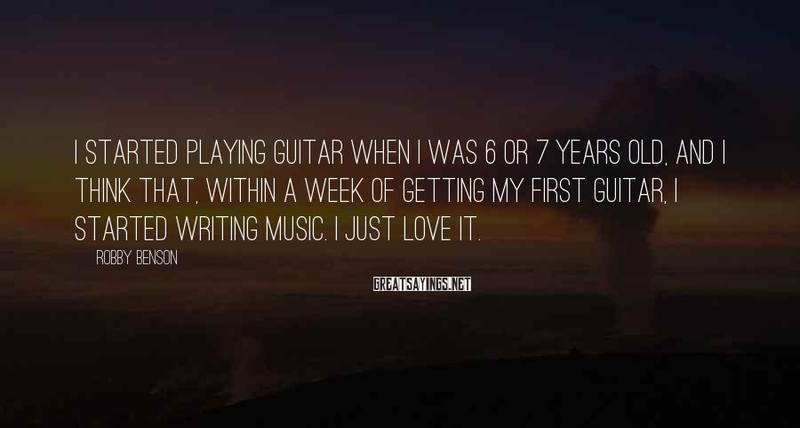Robby Benson Sayings: I started playing guitar when I was 6 or 7 years old, and I think