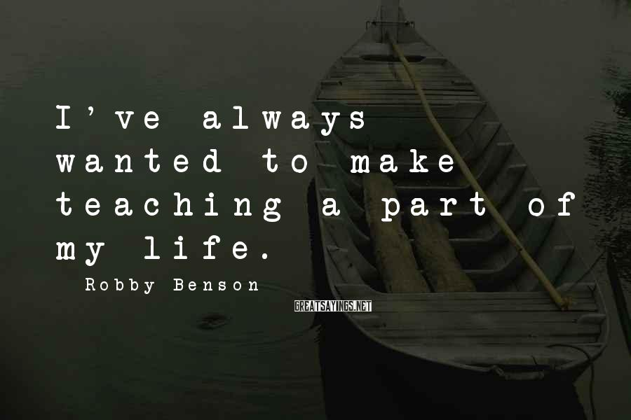 Robby Benson Sayings: I've always wanted to make teaching a part of my life.
