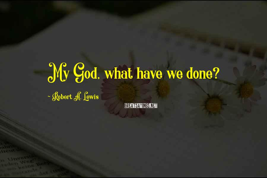 Robert A. Lewis Sayings: My God, what have we done?