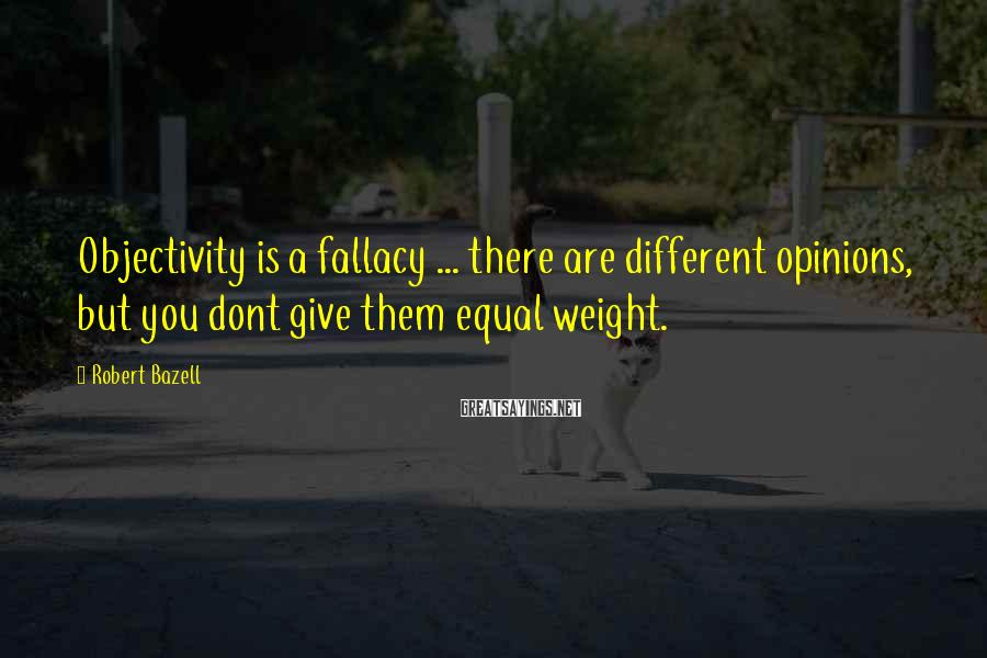 Robert Bazell Sayings: Objectivity is a fallacy ... there are different opinions, but you dont give them equal