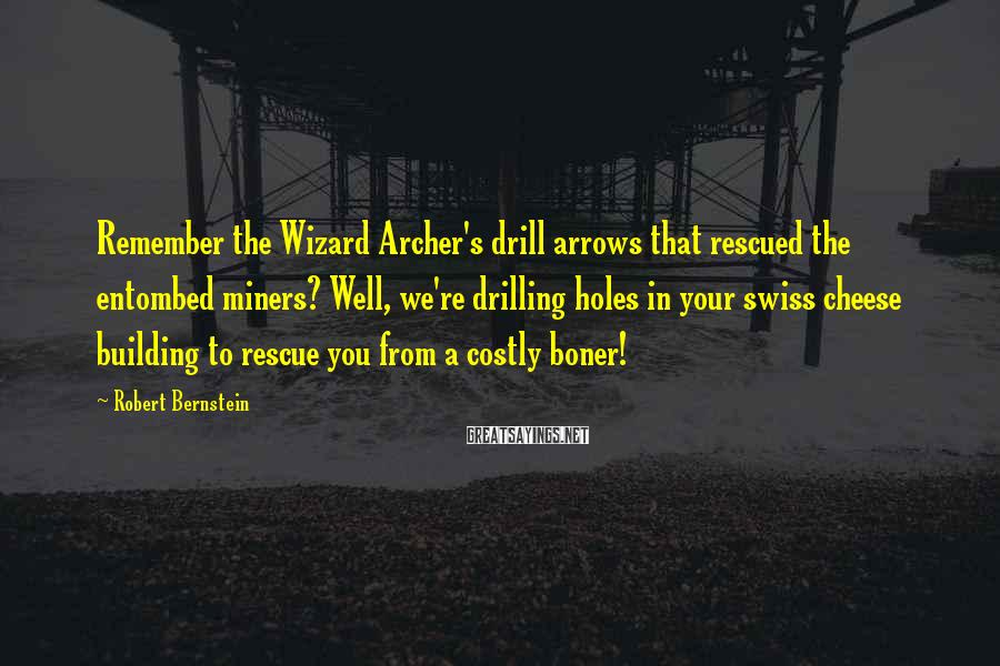 Robert Bernstein Sayings: Remember the Wizard Archer's drill arrows that rescued the entombed miners? Well, we're drilling holes