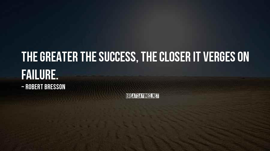Robert Bresson Sayings: The greater the success, the closer it verges on failure.